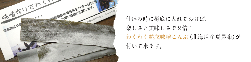仕込み時に樽底に入れておけば、楽しさと美味しさで2倍!わくわく熟成味噌こんぶ(北海道産真昆布)が付いて来ます。